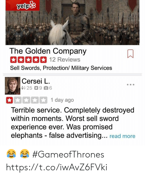 False Advertising: The Golden Company  12 Reviews  Sell Swords, Protection/ Military Services  Cersei L.  1 day ago  Terrible service. Completely destroyed  within moments. Worst sell sword  experience ever. Was promised  elephants - false advertising... read more 😂 😂 #GameofThrones https://t.co/iwAvZ6FVki