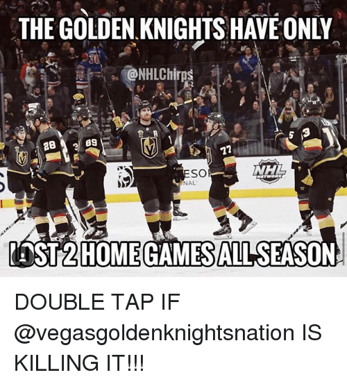 Memes, National Hockey League (NHL), and Games: THE GOLDEN KNIGHTS HAVE ONLY  89  NHL  SO  NAL  ST2  HOME GAMES ALL SEASON DOUBLE TAP IF @vegasgoldenknightsnation IS KILLING IT!!!