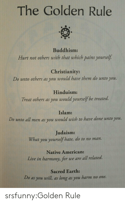 Golden Rule: The Golden Rule  0  Buddhism:  Hurt not others with that which pains yourself  Christianity:  Do unto others as you would have them do unto you.  Hinduism  Treat others as you would yourselfbe treated.  Islam:  Do unoall men as you would rwish to heve done uno you  Judaism:  What you yourself hate, do to no man.  Native American:  Live in harmony, for we are all related.  Sacred Earth:  Do as you will, as long as you harm no one. srsfunny:Golden Rule