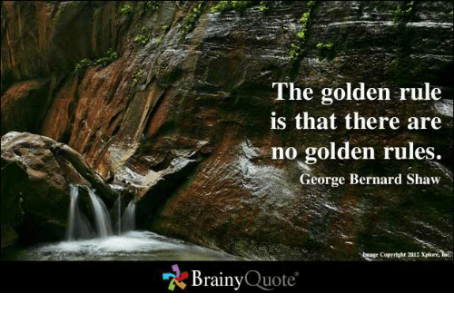 Memes, George Bernard Shaw, and Golden Rule: The golden rule  is that there are  no golden rules.  George Bernard Shaw  Brainy  Quote