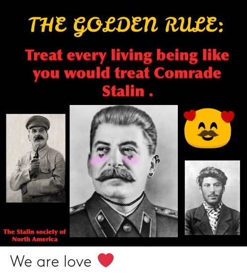 The Golden Rule: THE GOLDEN RULE:  Treat every living being like  you would treat Comrade  Stalin.  The Stalin society of  North America We are love ❤️