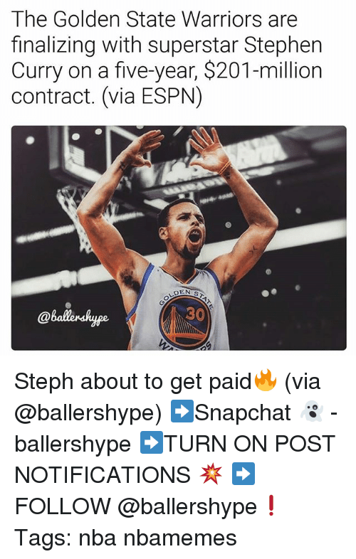 Espn, Golden State Warriors, and Nba: The Golden State Warriors are  finalizing with superstar Stephen  Curry on a five-year, $201-million  contract. (via ESPN)  @ballenshyge  30 Steph about to get paid🔥 (via @ballershype) ➡Snapchat 👻 - ballershype ➡TURN ON POST NOTIFICATIONS 💥 ➡ FOLLOW @ballershype❗ Tags: nba nbamemes
