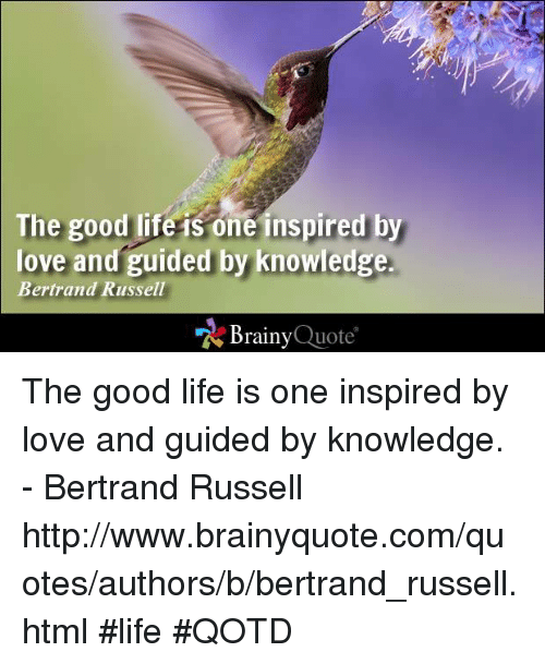 """an opinion that good life is inspired by love and guided by knowledge Human beings can achieve this good life, but it is by the cultivation of the virtues of  """"a good world needs knowledge, kindliness, and courage it does not need a regretful  then i answer that work, study, health and love constitute religion  """"humanism is a rational philosophy informed by science, inspired by art, and."""