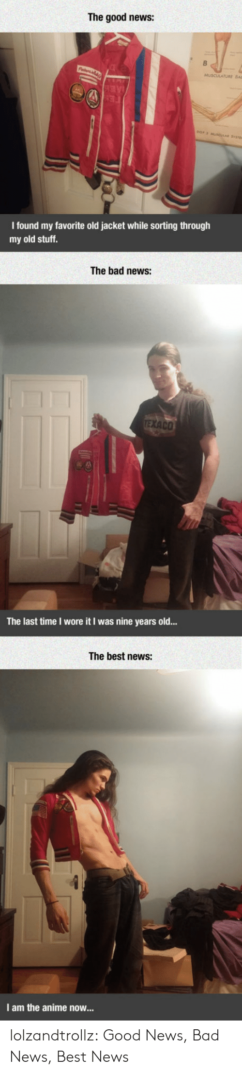 Wore It: The good news:  AE  FE  eOr 2 MUSCULAR SYt  I found my favorite old jacket while sorting through  my old stuff.  The bad news:  TEXACO  The last time I wore it I was nine years old...  The best news:  I am the anime now... lolzandtrollz:  Good News, Bad News, Best News