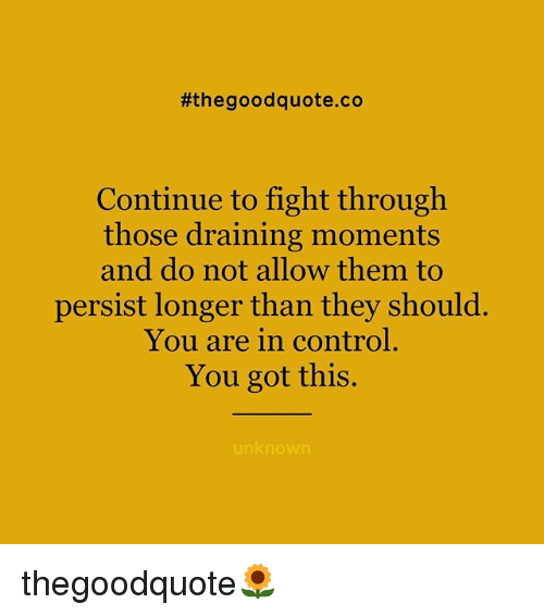 Memes, Control, and Good:  #the good quote.co  Continue to fight through  those draining moments  and do not allow them to  persist longer than they should.  You are in control  You got this.  unknown thegoodquote🌻