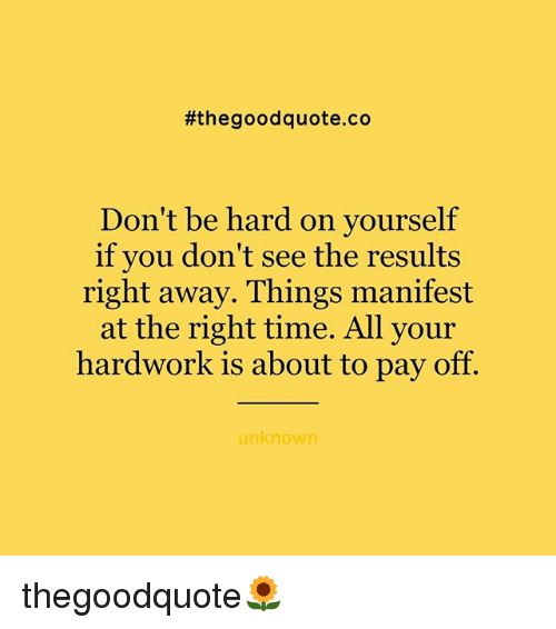 Memes, Good, and Time:  #the good quote.co  Don't be hard on yourself  if you don't see the results  right away. Things manifest  at the right time. All your  hardwork is about to pay off.  unknown thegoodquote🌻