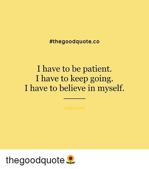 Memes, Good, and Patient:  #the good quote co  I have to be patient.  I have to keep going.  I have to believe in myself.  unknown thegoodquote🌻