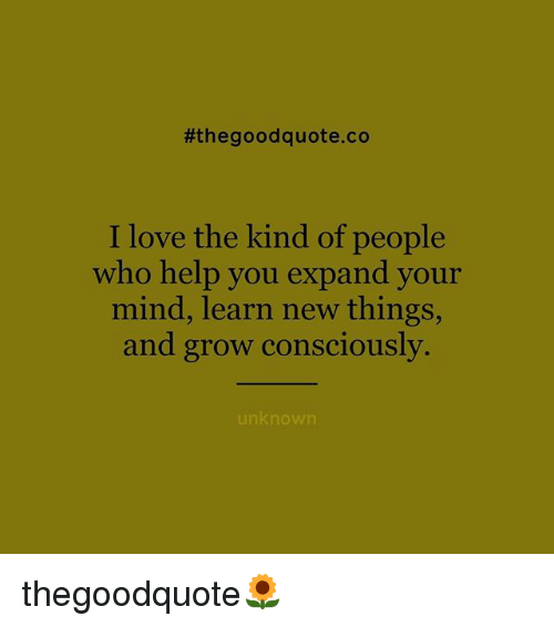 Love, Memes, and Good:  #the good quote co  I love the kind of people  who help you expand your  mind, learn new things,  and grow consciously.  unknown thegoodquote🌻