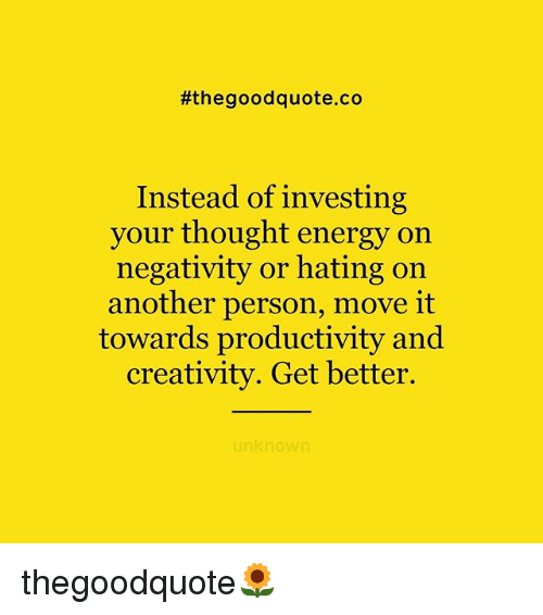 Energy, Memes, and Good:  #the good quote.co  Instead of investing  your thought energy on  negativity or hating on  another person, move it  towards productivity and  creativity. Get better.  unknown thegoodquote🌻