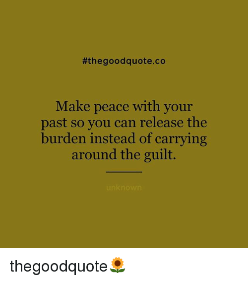Memes, Good, and Peace:  #the good quote.co  Make peace with your  past so you can release the  burden instead of carrying  around the guilt.  unknown thegoodquote🌻
