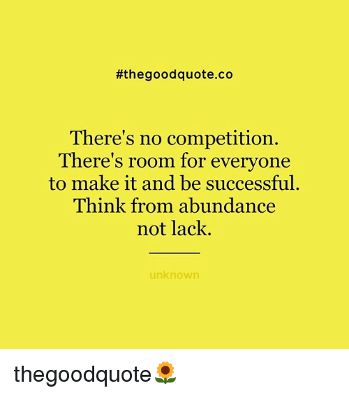 Memes, Good, and 🤖:  #the good quote.co  There's no competition.  There's room for everyone  to make it and be successful.  Think from abundance  not lack.  unknown thegoodquote🌻