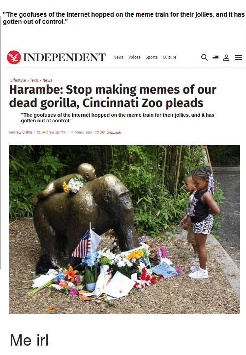 """Internet, Meme, and Memes: """"The goofuses of the Internet hopped on the meme train for their jollies, and it has  gotten out of control.""""  INDEPENDENT  News Voices Sports Culture  E  Lifestyle Tech News  Harambe: Stop making memes of our  dead gorilla, Cincinnati Zoo pleads  """"The goofuses of the Internet hopped on the meme train for their jollies, and it has  gotten out of control.""""  Andrew Griffin l andrew griffin  l 14 hours ago l 108 comments Me irl"""