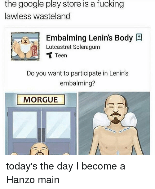wasteland: the google play store is a fucking  lawless wasteland  Embalming Lenin's Body  Lutcastret Soleragum  Teen  Do you want to participate in Lenin's  embalming?  MORGUE today's the day I become a Hanzo main