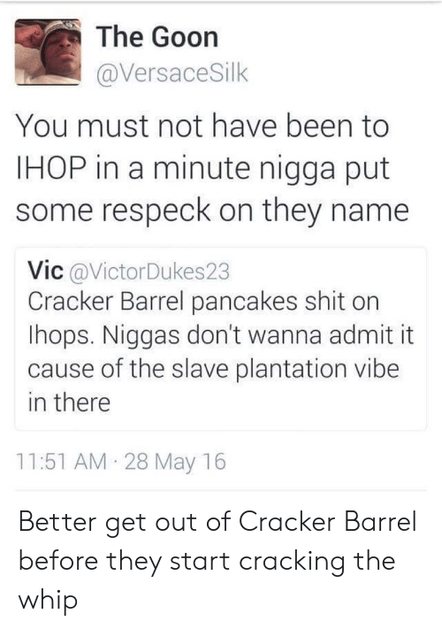 Respeck: The Goon  @VersaceSilk  You must not have been to  IHOP in a minute nigga put  some respeck on they name  Vic @VictorDukes23  Cracker Barrel pancakes shit on  lhops. Niggas don't wanna admit it  cause of the slave plantation vibe  in there  11:51 AM 28 May 16 Better get out of Cracker Barrel before they start cracking the whip