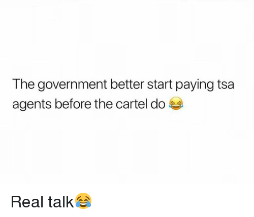cartel: The government better start paying tsa  agents before the cartel do Real talk😂