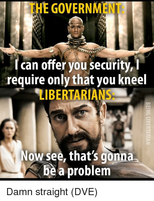 Libertarians: THE GOVERNMENT:  I can offer you security, i  require only that you kneel  LIBERTARIANS:  Now see, that's gonna  be a problem Damn straight (DVE)
