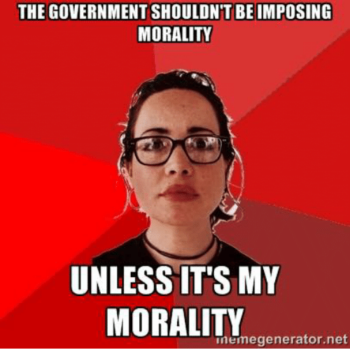 memes: THE GOVERNMENT SHOULDNT BE IMPOSING  MORALITY  UNLESS IT'S MY  MORALITY  memegenerator net
