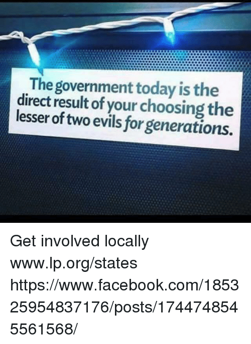 Facebook, Memes, and facebook.com: The government today is the  direct result of your choosing the  lesser of two evils for generations. Get involved locally www.lp.org/states  https://www.facebook.com/185325954837176/posts/1744748545561568/