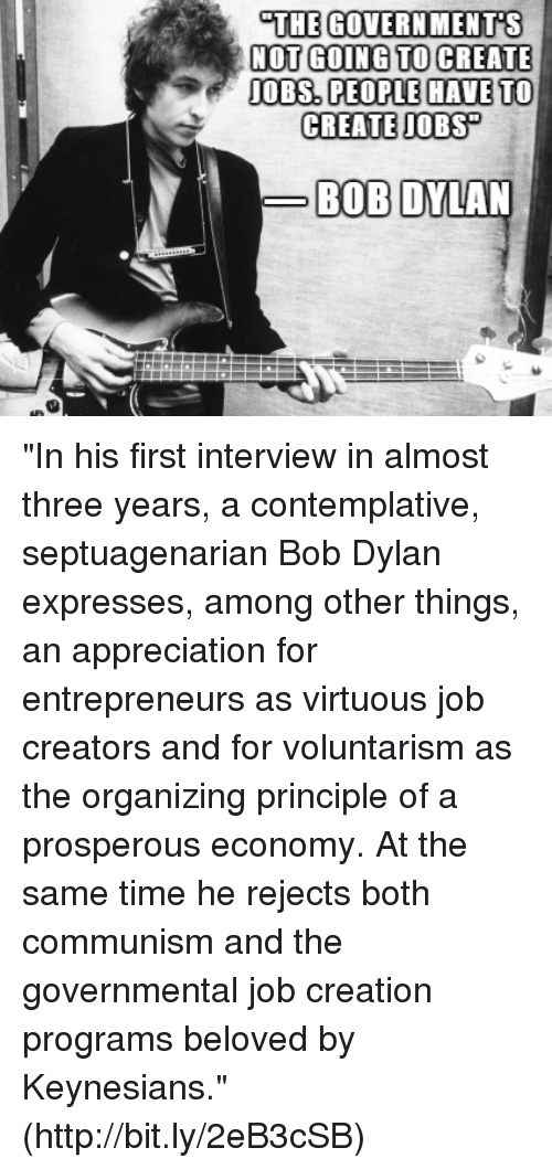 "Memes, Appreciate, and Bob Dylan: THE GOVERNMENTS  NOT GOING TO CREATE  e JOBS PEOPLE HAVE TO  CREATE JOBS  BOB DYLAN ""In his first interview in almost three years, a contemplative, septuagenarian Bob Dylan expresses, among other things, an appreciation for entrepreneurs as virtuous job creators and for voluntarism as the organizing principle of a prosperous economy.  At the same time he rejects both communism and the governmental job creation programs beloved by Keynesians.""(http://bit.ly/2eB3cSB)"