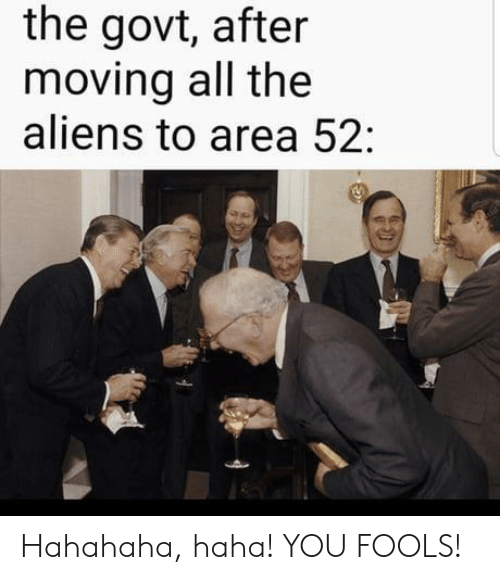hahahaha: the govt, after  moving all the  aliens to area 52: Hahahaha, haha! YOU FOOLS!