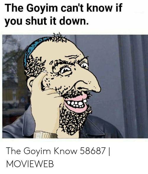 Goyim Know: The Goyim can't know if  you shut it down. The Goyim Know 58687 | MOVIEWEB