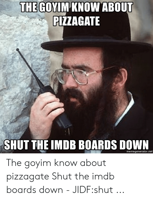 Goyim Know: THE GOYIM KNOW ABOUT  PIZZAGATE  SHUT THE IMDB BOARDS DOWN  memegenerator.net The goyim know about pizzagate Shut the imdb boards down - JIDF:shut ...