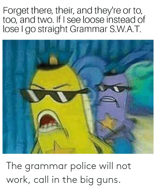 grammar police: The grammar police will not work, call in the big guns.