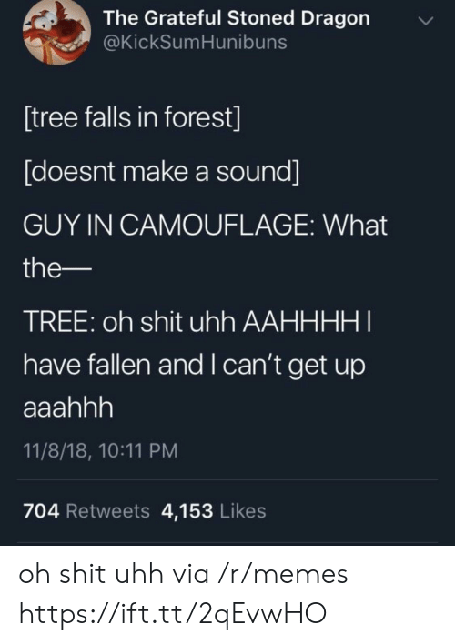 i-cant-get: The Grateful Stoned Dragon  @KickSumHunibuns  [tree falls in forest]  [doesnt make a sound]  GUY IN CAMOUFLAGE: What  the-  TREE: oh shit uhh AAHHHHI  have fallen and I can't get up  11/8/18, 10:11 PM  704 Retweets 4,153 Likes oh shit uhh via /r/memes https://ift.tt/2qEvwHO
