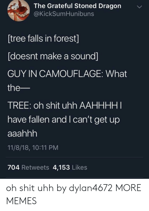 i-cant-get: The Grateful Stoned Dragon  @KickSumHunibuns  [tree falls in forest]  [doesnt make a sound]  GUY IN CAMOUFLAGE: What  the-  TREE: oh shit uhh AAHHHHI  have fallen and I can't get up  11/8/18, 10:11 PM  704 Retweets 4,153 Likes oh shit uhh by dylan4672 MORE MEMES