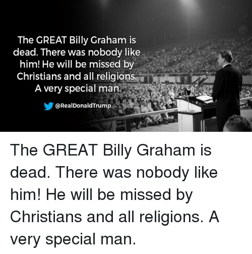 Billy Graham, Him, and Man: The GREAT Billy Graham is  dead. There was nobody like  him! He will be missed by  Christians and all religions.  A very special man.  @RealDonaldTrump The GREAT Billy Graham is dead. There was nobody like him! He will be missed by Christians and all religions. A very special man.