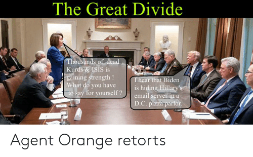 agent orange: The Great Divide  Thousands of dead  Kurds&ISIS is  gaining strength!  What do you have  to say for yourself?  T hear that Biden  is hiding Hillary's  email server in a  D.C. pizza parlor Agent Orange retorts