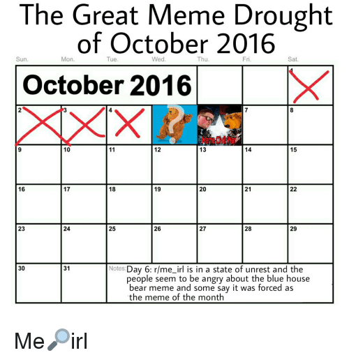 Bears Memes: The Great Meme Drought  of October 2016  Mon.  Tue.  Wed.  Thu  Fri.  Sat  Sun.  X  October 2016  12  10  13  15  11  14  16  17  18  20  21  19  23  24  25  26  27  28  29  30  31  Notes  Day 6: r/me irl is in a state of unrest and the  people seem to be angry about the blue house  bear meme and some say it was forced as  the meme of the month Me🔎irl