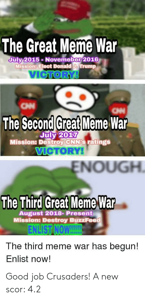 Great Meme War: The Great Meme War  uly 2015 Novemeber 2016  Mission: Elect Donald J. Trump  VICTOR  он  The Second Great Meme War  July 2017  Mission: Destroy CNN's ratings  VIGTORY  ENOUGH  The Third Great Meme War  August 2018- Present  Missiona Destroy BuzzFeed  ENLIST【NON!  The third meme war has begur!  Enlist now! Good job Crusaders! A new scor: 4.2