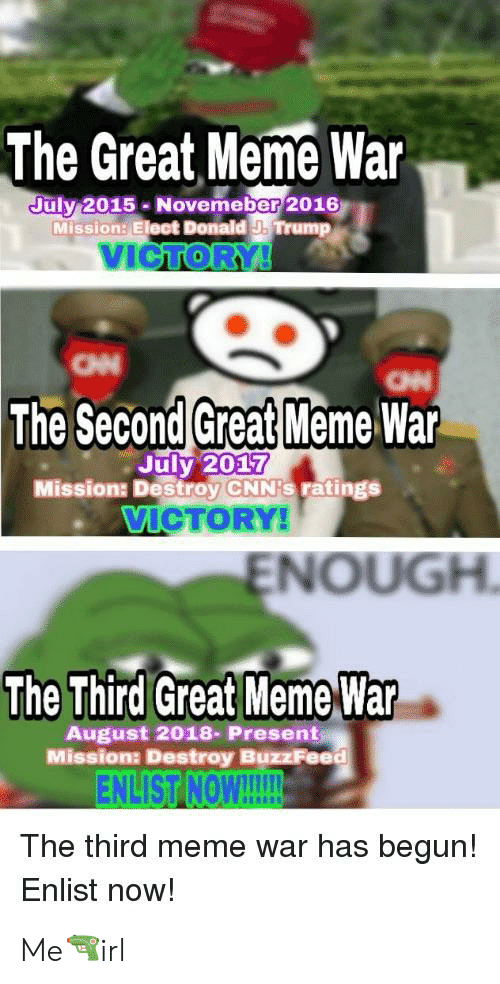 Great Meme War: The Great Meme War  uly 2015 Novemeber 2016  Mission: Elect Donald J. Trump  VICTOR  он  The Second Great Meme War  July 2017  Mission: Destroy CNN's ratings  VIGTORY  ENOUGH  The Third Great Meme War  August 2018- Present  Missiona Destroy BuzzFeed  ENLIST【NON!  The third meme war has begur!  Enlist now! Me🔫irl