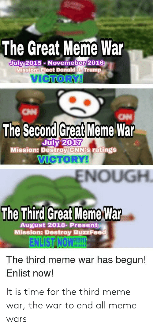 Great Meme War: The Great Meme War  uly 2015 Novemeber 2016  Mission: Elect Donald J. Trump  VICTOR  он  The Second Great Meme War  July 2017  Mission: Destroy CNN's ratings  VIGTORY  ENOUGH  The Third Great Meme War  August 2018- Present  Missiona Destroy BuzzFeed  ENLIST【NON!  The third meme war has begur!  Enlist now! It is time for the third meme war, the war to end all meme wars