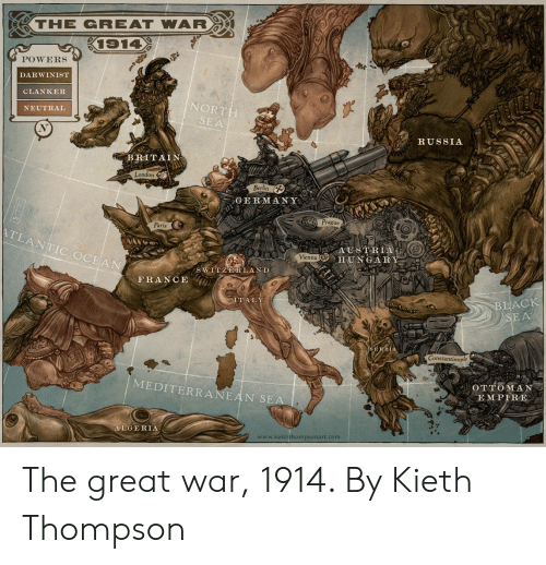 a&e: -THE GREAT WAR  POWERS  DARWINIST  CLANKER  NEUTRAL  NORT  SEA  RUSSIA  BRITAIN  Londo  Berlin  GERMANY  Prague  Oo  Paris  TLANTIC OCEAN  ADESTREAO  HUNGARY  Vienna  S WINZERLAND  FRANCE  TAL  BLACK  SERBIA  Constantinople  MEDITERRANEAN  OTTOMA  A E M PIRE  SE  ALGERIA  www.keiththompsonart.com The great war, 1914. By Kieth Thompson