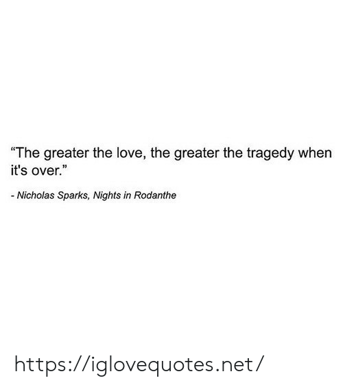 """sparks: """"The greater the love, the greater the tragedy when  it's over.""""  Nicholas Sparks, Nights in Rodanthe https://iglovequotes.net/"""