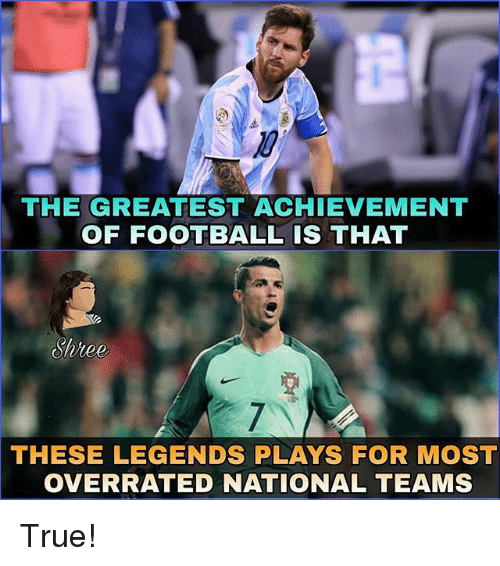 Football, Memes, and True: THE GREATEST ACHIEVEMENT  OF FOOTBALL IS THAT  Shree  THESE  LEGENDS PLAYS FOR MOST  OVERRATED NATIONAL TEAMS True!