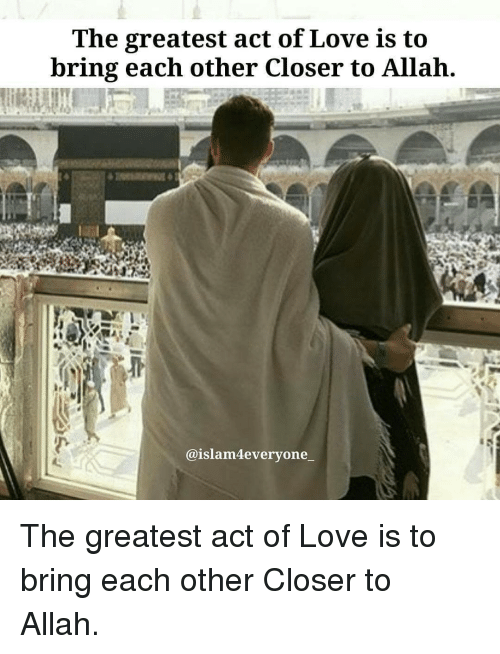 allah: The greatest act of Love is to  bring each other Closer to Allah  @islam4everyone_ The greatest act of Love is to bring each other Closer to Allah.