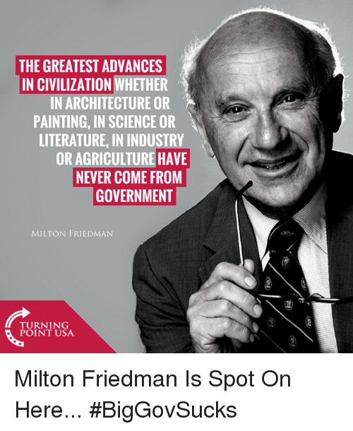 milton: THE GREATEST ADVANCES  IN CIVILIZATION WHETHER  IN ARCHITECTURE OR  PAINTING, IN SCIENCE OR  LITERATURE, IN INDUSTRY  OR AGRICULTURE HAVE  NEVER COME FROM  GOVERNMENT  MILTON FRIEDMAN  nN  TUINIUSA  POINT USA Milton Friedman Is Spot On Here... #BigGovSucks