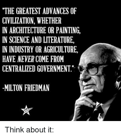 "Memes, Paintings, and Paint: ""THE GREATEST ADVANCES OF  CIVILIZATION, WHETHER  IN ARCHITECTURE OR PAINTING,  IN SCIENCE AND LITERATURE,  IN INDUSTRY OR AGRICULTURE,  HAVE NEVER COME FROM  CENTRALIZED GOVERNMENT  MILTON FRIEDMAN Think about it:"