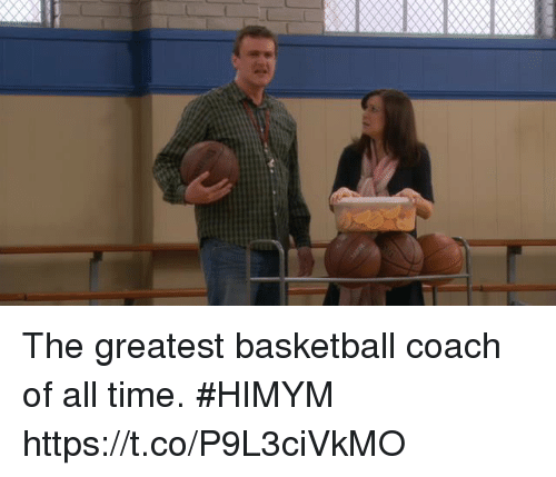 Basketball, Memes, and Time: The greatest basketball coach of all time. #HIMYM https://t.co/P9L3ciVkMO