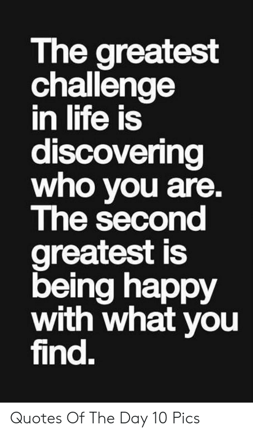 being happy: The greatest  challenge  in life is  discovering  who you are.  The second  greatest is  being happy  with what you  find. Quotes Of The Day 10 Pics