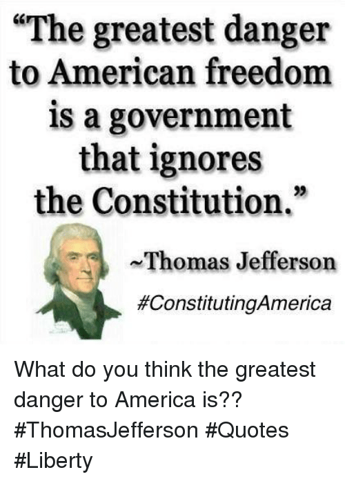 "America, Memes, and Thomas Jefferson: ""The greatest danger  to American freedom  is a government  that ignores  the Constitution  Thomas Jefferson  What do you think the greatest danger to America is?? #ThomasJefferson #Quotes #Liberty"