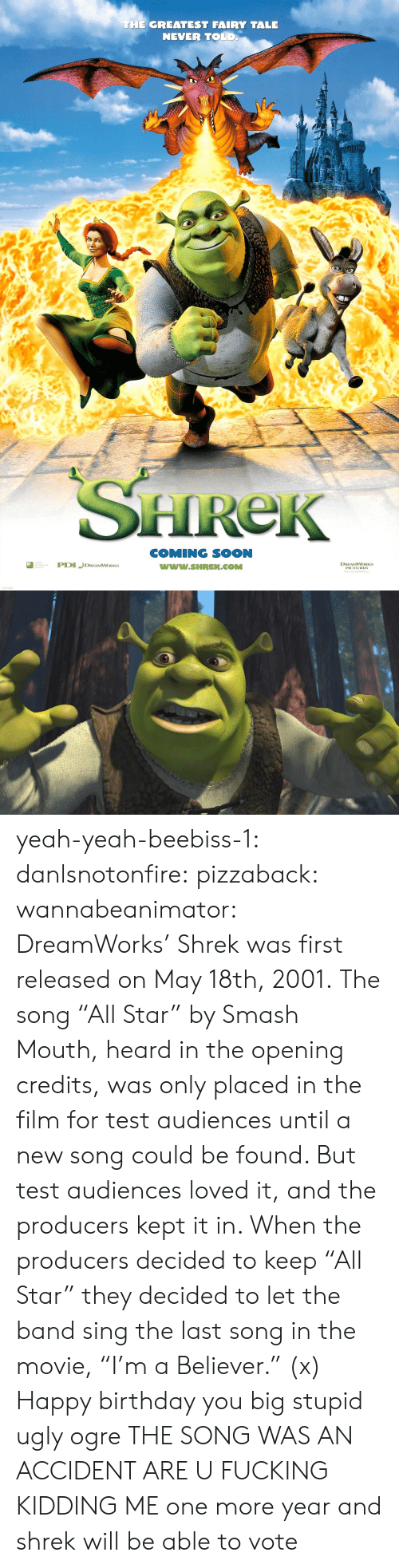 "fairy tale: THE GREATEST FAIRY TALE  NEVER TOLD  HReK  COMING SOON  www.SHREK.COMM  ted  DREAMWORKS yeah-yeah-beebiss-1: danlsnotonfire:  pizzaback:   wannabeanimator:   DreamWorks' Shrek was first released on May 18th, 2001. The song ""All Star"" by Smash Mouth, heard in the opening credits, was only placed in the film for test audiences until a new song could be found. But test audiences loved it, and the producers kept it in. When the producers decided to keep ""All Star"" they decided to let the band sing the last song in the movie, ""I'm a Believer."" (x)   Happy birthday you big stupid ugly ogre   THE SONG WAS AN ACCIDENT ARE U FUCKING KIDDING ME   one more year and shrek will be able to vote"
