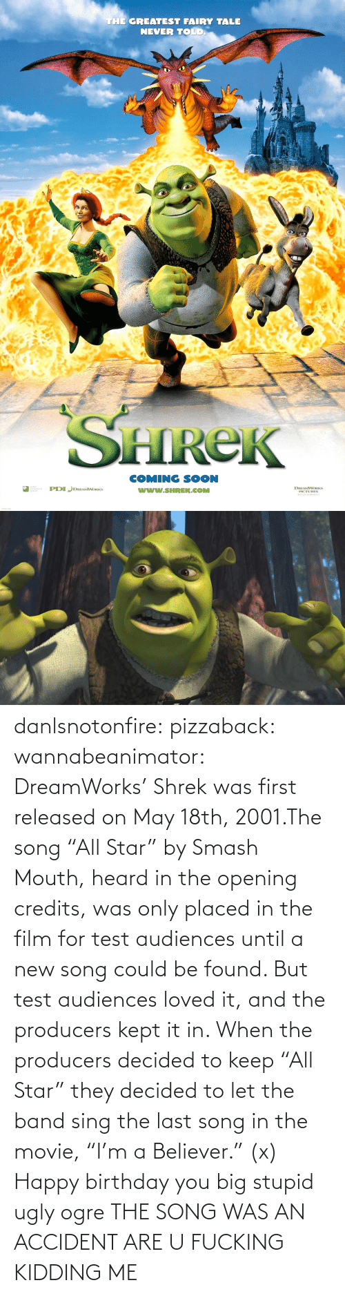 "Believer: THE GREATEST FAIRY TALE  NEVER TOLD  HReK  COMING SOON  www.SHREK.COMM  ted  DREAMWORKS danlsnotonfire:  pizzaback:  wannabeanimator:  DreamWorks' Shrek was first released on May 18th, 2001.The song ""All Star"" by Smash Mouth, heard in the opening credits, was only placed in the film for test audiences until a new song could be found. But test audiences loved it, and the producers kept it in. When the producers decided to keep ""All Star"" they decided to let the band sing the last song in the movie, ""I'm a Believer."" (x)  Happy birthday you big stupid ugly ogre  THE SONG WAS AN ACCIDENT ARE U FUCKING KIDDING ME"