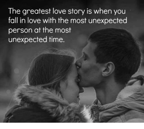 Unexpectancy: The greatest love story is when you  fall in love with the most unexpected  person at the most  unexpected time.