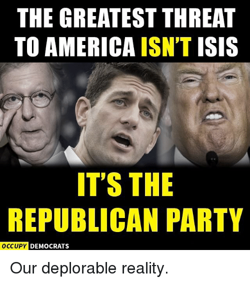 Memes, Republican Party, and 🤖: THE GREATEST THREAT  TO AMERICA ISN'T  ISIS  IT'S THE  REPUBLICAN PARTY  OCCUPY DEMOCRATS Our deplorable reality.