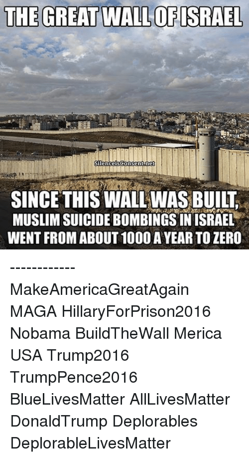 Hillaryforprison2016: THE GREATWALLOFISRAEL  Silence isCo  Sent ne  MUSLIMSUICIDEBOMBINGSINISRAEL  WENT FROM ABOUT 1000 AYEAR TO ZERO ------------ MakeAmericaGreatAgain MAGA HillaryForPrison2016 Nobama BuildTheWall Merica USA Trump2016 TrumpPence2016 BlueLivesMatter AllLivesMatter DonaldTrump Deplorables DeplorableLivesMatter