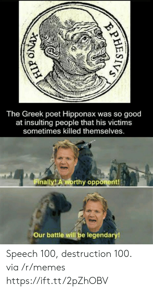 Poet: The Greek poet Hipponax was so good  at insulting  people that his victims  sometimes killed themselves.  u/sanjeev-v  Finally! A worthy opponent!  Our battle will be legendary!  PHESIVS Speech 100, destruction 100. via /r/memes https://ift.tt/2pZhOBV